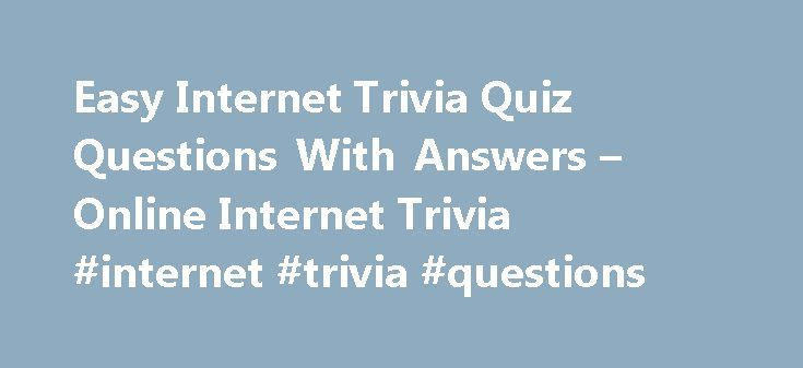 Easy Internet Trivia Quiz Questions With Answers – Online Internet Trivia #internet #trivia #questions http://pakistan.remmont.com/easy-internet-trivia-quiz-questions-with-answers-online-internet-trivia-internet-trivia-questions/  # What is another name for a URL? A: Web page address. Pong was an early console type of game based on which sport? A: Table Tennis. In which decade of this century were airmail letters first carried? A: 2nd decade. What does C stand for in IRC? A: Chat. Which…