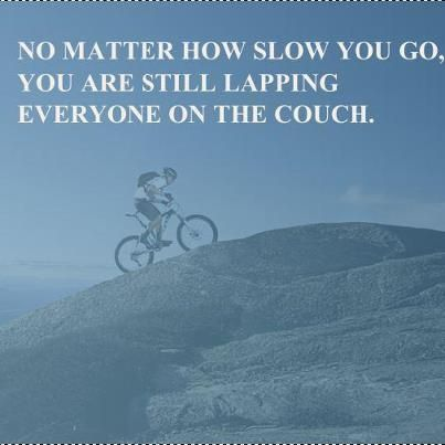 No matter how slow you go, you are still lapping everyone on the couch!