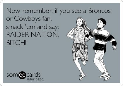 Now remember, if you see a Broncos or Cowboys fan, smack 'em and say: RAIDER NATION, BITCH!