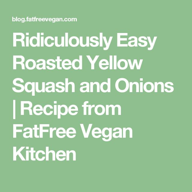 Ridiculously Easy Roasted Yellow Squash and Onions | Recipe from FatFree Vegan Kitchen