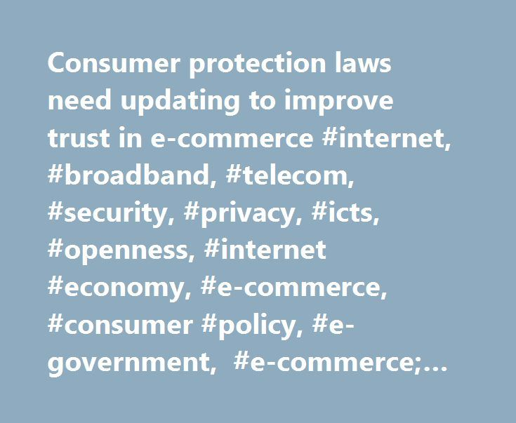 Consumer protection laws need updating to improve trust in e-commerce #internet, #broadband, #telecom, #security, #privacy, #icts, #openness, #internet #economy, #e-commerce, #consumer #policy, #e-government, #e-commerce; #online #commerce; http://hong-kong.remmont.com/consumer-protection-laws-need-updating-to-improve-trust-in-e-commerce-internet-broadband-telecom-security-privacy-icts-openness-internet-economy-e-commerce-consumer-policy-e-gov/  # Internet Consumer protection laws need…