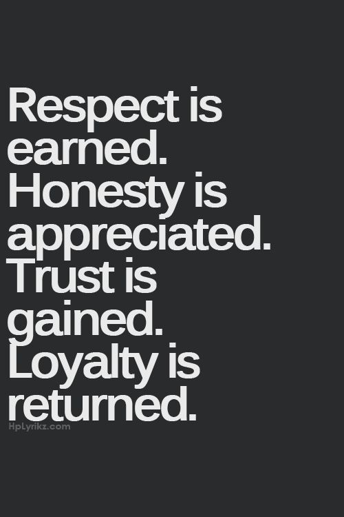 respect is earned. honesty is appreciated. trust is gained. loyalty is returned.