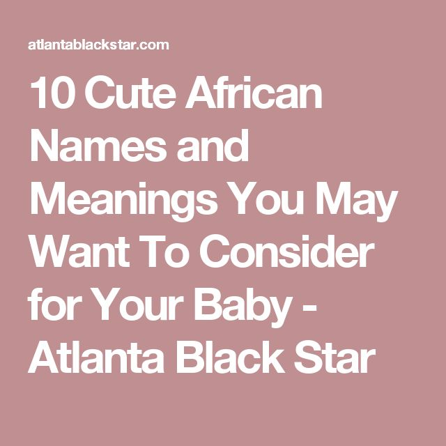 10 Cute African Names and Meanings You May Want To Consider for Your Baby - Atlanta Black Star