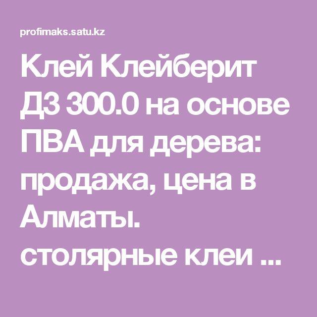 """Клей Клейберит Д3 300.0 на основе ПВА для дерева: продажа, цена в Алматы. столярные клеи от """"ТОО Профимакс"""" - 197095"""