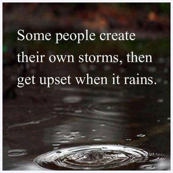 some people create their own storms...and then blame other people when it rains on them.