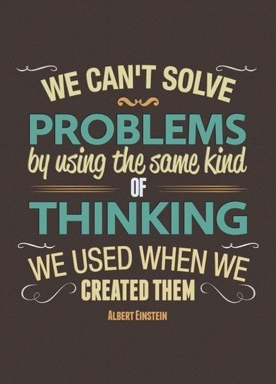 """""""We can't solve problems by using the same kind of thinking we used when we created them."""" Albert Einstein"""