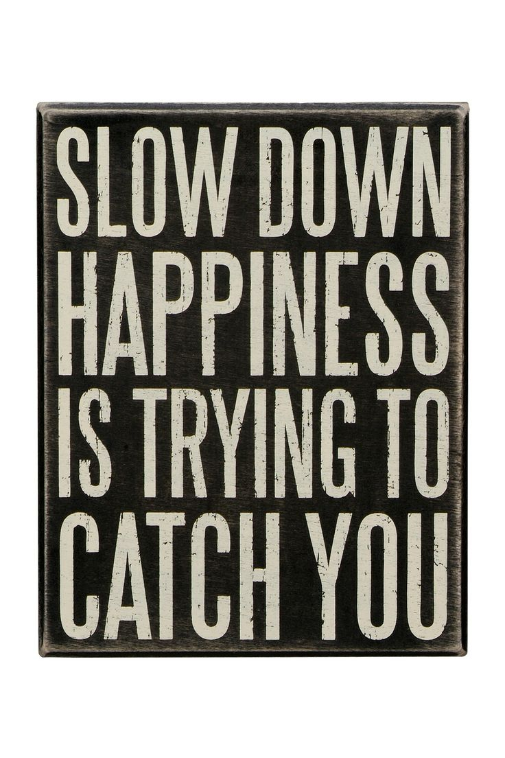 Sometimes I think people are too busy and they forget how to be happy.  Slow down.