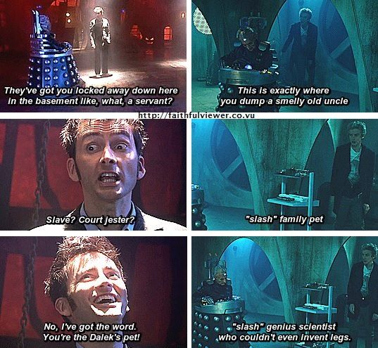 The Doctor - ''You're the Dalek's pet!'' -- Doctor Who.S04E13 - ''Journey's End'' and Doctor Who.S09E02 - ''The Witch's Familiar'' (Doctor Who - BBC Series) source: Peter Capaldi