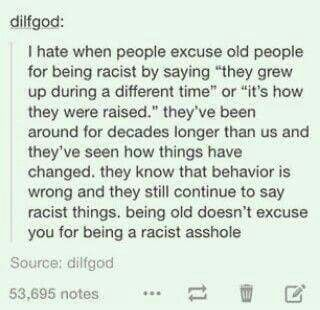 I feel like this is kind of important, and the same thing for excuses like geographical upbringing. Like, no. Just because you were brought up in a different time/place/around people with dated views or whatever, it doesn't give you the excuse to be a racist (or sexist, or homophobic, or whatever else) dickhead.