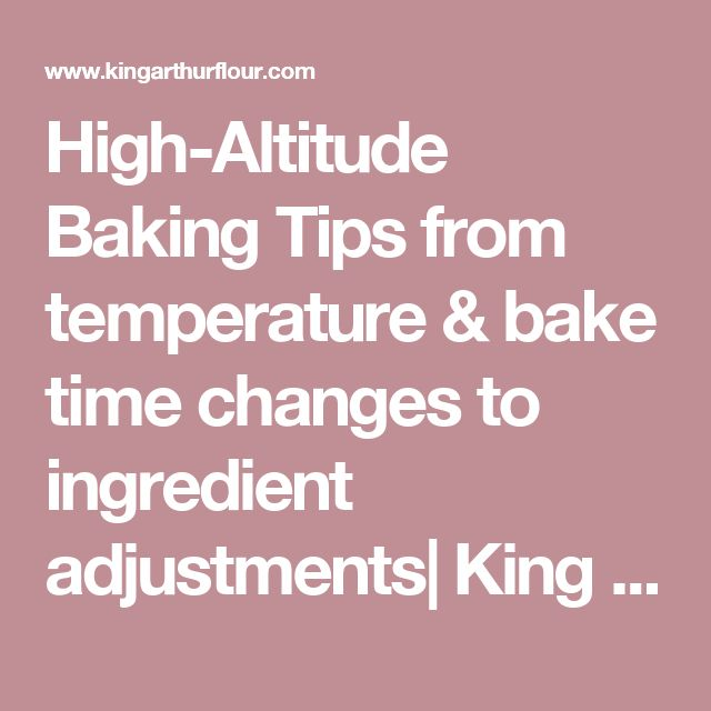 High-Altitude Baking Tips from temperature & bake time changes to ingredient adjustments| King Arthur Flour