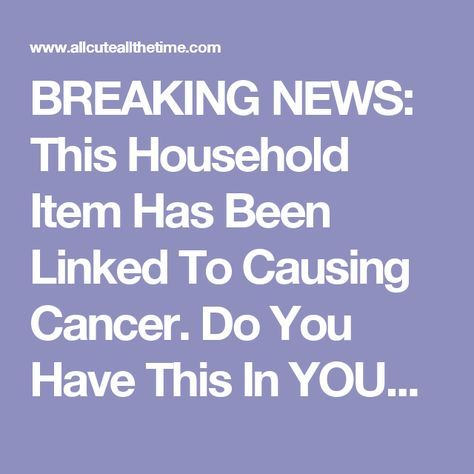BREAKING NEWS: This Household Item Has Been Linked To Causing Cancer. Do You Have This In YOUR Home?  - All Cute All The Time