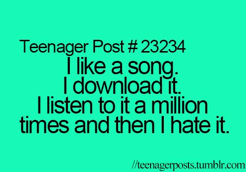 """Every time, and then someone starts to listen to it and your like """" how can you possibly like that..."""" an  You've listened d to a million times yourself"""