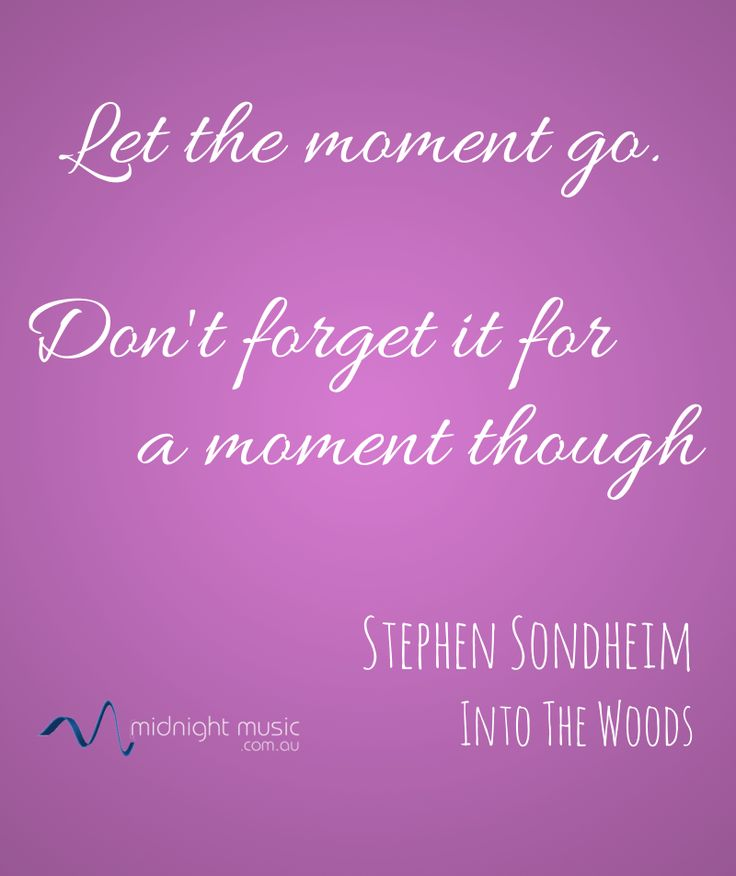 Music quote from www.midnightmusic.com.au - Let the moment go. Don't forget it for a moment though. Stephen Sondheim.