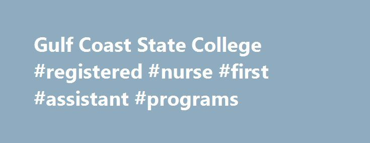 Gulf Coast State College #registered #nurse #first #assistant #programs http://arizona.nef2.com/gulf-coast-state-college-registered-nurse-first-assistant-programs/  # Health Sciences Division Health Sciences at Gulf Coast State College The Health Sciences Division at Gulf Coast State College offers a variety of degree and certificate programs to help you secure a top job in the health care field. By choosing a health career, you're already on your way to success! Job Outlook for Health…