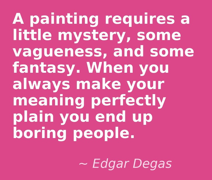 A painting requires a little mystery, some vagueness, and some fantasy. When you always make your meaning perfectly plain you end up boring people.  Quote by Edgar Degas