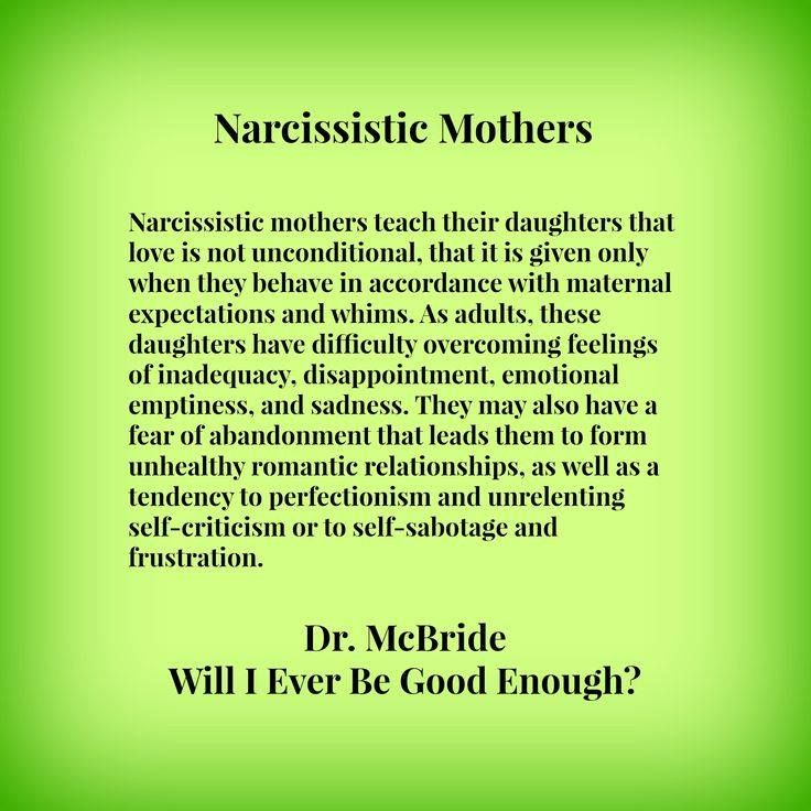 Narcissistic Mothers Narcissistic mothers teach their daughters that love is not unconditional, that is is given only when they behave in accordance with maternal expectations and whims. As adults, these daughters have difficulty overcoming feelings of inadequacy, disappointment, emotional emptiness, and sadness. They may also have a fear of abandonment that leads them to form unhealthy romantic relationships, as well as a tendency to perfectionism and unrelenting self-criticism or to…
