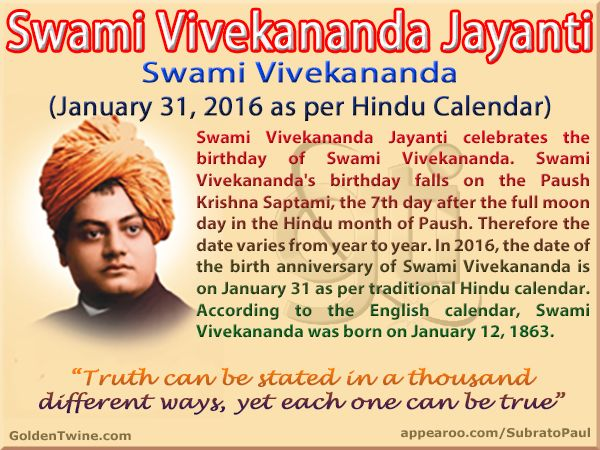 Swami Vivekananda Jayanti (January 31, 2016 as per Hindu Calendar)  Swami Vivekananda Jayanti celebrates the birthday of Swami Vivekananda. Swami Vivekananda's birthday falls on the Paush Krishna Saptami, the 7th day after the full moon day in the Hindu month of Paush. Therefore the date varies from year to year. In 2016, the date of the birth anniversary of Swami Vivekananda is on January 31 as per traditional Hindu calendar.   Graphic http://www.goldentwine.com/ind.htm