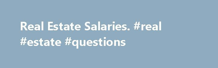 Real Estate Salaries. #real #estate #questions http://nef2.com/real-estate-salaries-real-estate-questions/  #real estate careers # Browse Average Salary Ranges for Real Estate Jobs (Real Estate Pay Scales) What are the average salary ranges for jobs in the Real Estate category? Well there are a wide range of jobs in the Real Estate category and their pay varies greatly. If you know the pay grade of the...