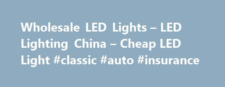 Wholesale LED Lights – LED Lighting China – Cheap LED Light #classic #auto #insurance http://pakistan.remmont.com/wholesale-led-lights-led-lighting-china-cheap-led-light-classic-auto-insurance/  #auto led lights # Wholesale LED Lights From China Special LED Lights China LED Lighting Cheap LED lights due to factory direct sourcing LED is an abbreviation for Light-Emitting Diode. LEDs are just tiny light bulbs that fit easily into an electrical circuit. But unlike ordinary incandescent bulbs…