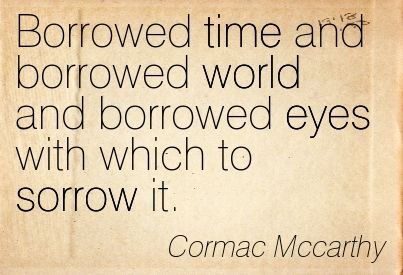*Borrowed Time And Borrowed World...* - Cormac McCarthy from The Road