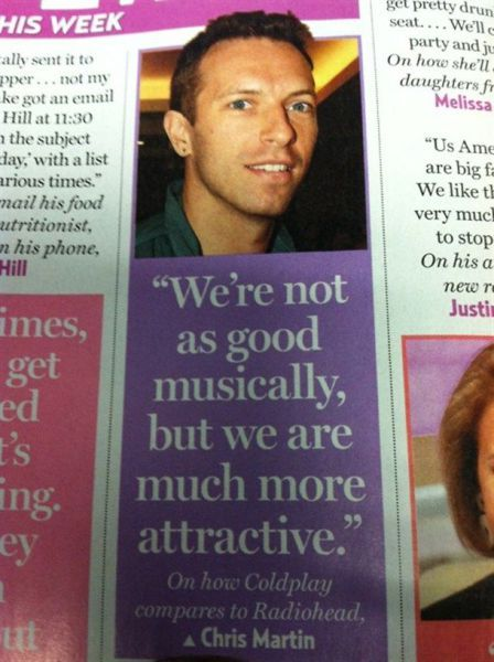.. On how Coldplay compares to Radiohead from Chris Martin. Yes Chris you are much more attractive.