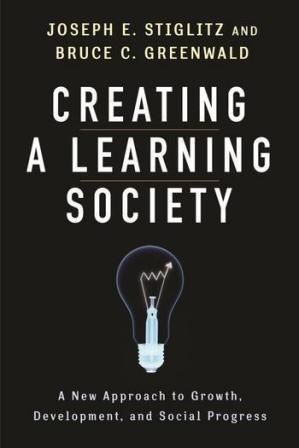 """Creating a learning society: a new approach to growth, development, and social progress (PRINT VERSION) http://biblioteca.cepal.org/record=b1252275~S0*spi Stiglitz and Greenwald provide new models of """"endogenous growth,"""" up-ending the thinking about both domestic and global policy and trade regimes. They show how well-designed government trade and industrial policies can help create a learning society,"""