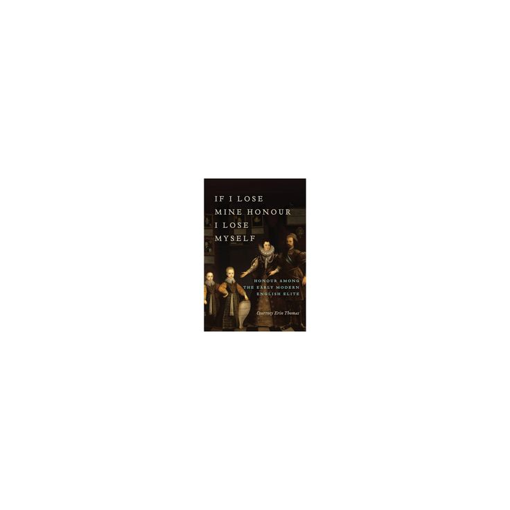 If I Lose Mine Honour, I Lose Myself : Honour Among the Early Modern English Elite (Hardcover) (Courtney