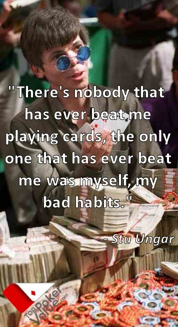 """""""There's nobody that has ever beat me playing cards, the only one that has ever beat me was myself, my bad habits."""" --- Stu Ungar"""