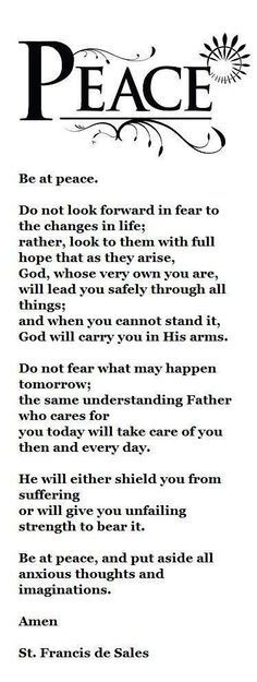 |Today we Pray with St Francis de Sales for all our members especially those who are in need and who are struggling in this vale of tears - Be at Peace! #pinterest Be at Peace Do not look forward in fear to the changes of life; rather look to them with full hope as they arise. God, whose very own you are............ Awestruck Catholic Social Network