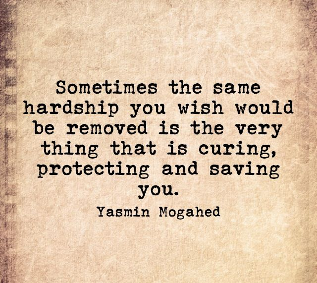 Sometimes the same hardship you wish would be removed is the very thing that is curing, protecting and saving you.