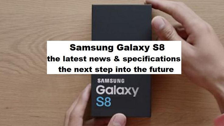 Samsung Galaxy S8 - the latest news & specifications - the next step into the future --- Galaxy S8 - ultimele noutăţi & specificaţii - the next step into the future