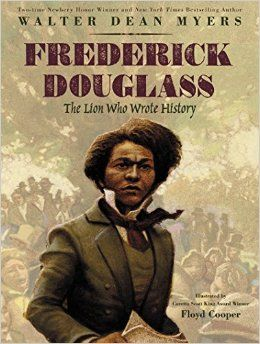 Myers, Walter Dean and illustrated by Cooper, Floyd Frederick Douglass: The Lion who wrote History PICTURE BOOK  265 pgs. Harper, 2017. $...