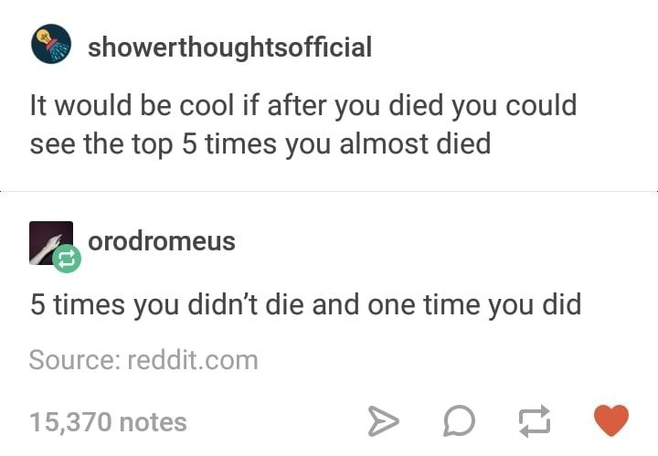 After you died the top 5 times you almost died and the one time you did