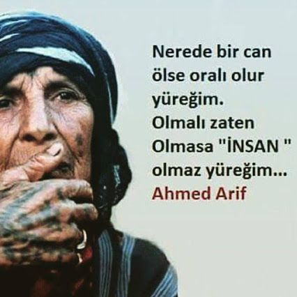"""Nerede bir can ölse oralı olur yüreğim ... Olmalı zaten  Olmasa """" İNSAN """"  olmaz yüreğim ...   Ahmet Arif"""