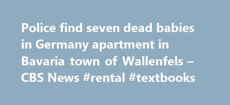 Police find seven dead babies in Germany apartment in Bavaria town of Wallenfels – CBS News #rental #textbooks http://rentals.remmont.com/police-find-seven-dead-babies-in-germany-apartment-in-bavaria-town-of-wallenfels-cbs-news-rental-textbooks/  #find apartments # Bodies of 7 infants found in Germany apartment BERLIN — German police said Friday that the bodies of seven babies have been found at an apartment in a Bavarian town. Police say a local woman found the body of one baby on Thursday…