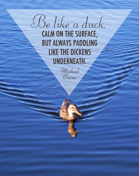 Be like a duck. Calm on the surface, but always paddling like the dickens underneath. // Michael Caine