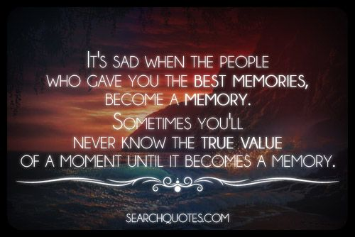 It's sad when the people who gave you the best memories, become a memory. Sometimes you'll never know the true value of a moment until it becomes a memory.
