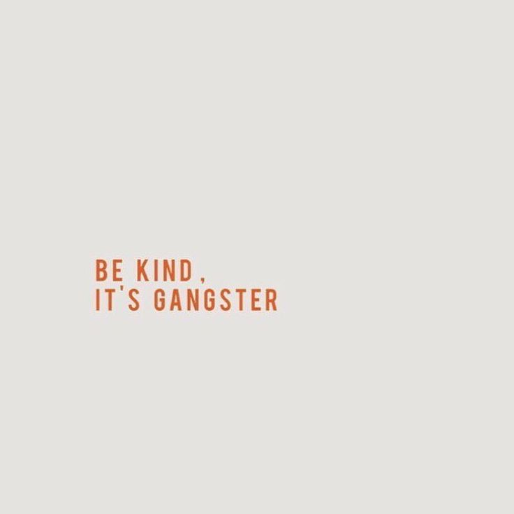 Be kind. It's gangster