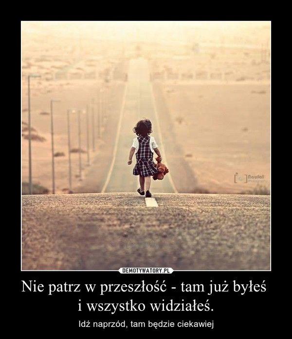 Nie patrz w przeszłość - tam już byłeś  i wszystko widziałeś. – Idź naprzód, tam będzie ciekawiej