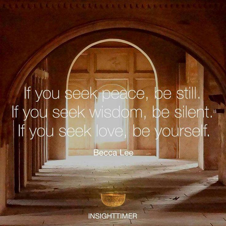 If you seek peace, be still. If you seek wisdom, be silent. If you seek love, be yourself.