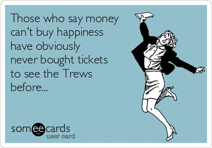 ...and people really should go see the Trews.