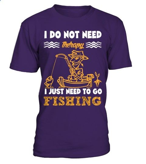 FISHING - I DO NOT NEED THERAPY I JUST NEED TO GO FISHING | monogrammed fishing shirts, mens fishing shirts, funny fishing shirts, fly fishing shirts, fishing shirts for women, fishing shirts ideas, kids fishing shirts, bass fishing shirts, fishing shirts for boys, fishing shirts cover up, infant fishing shirts, birthday fishing shirts, embroidered fishing shirts, boys fishing shirts, fishing shirts vinyl