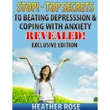 Anxiety and Depression: Stop!-Top Secrets To Beating Depression & Coping With Anxiety..Revealed! - Exclusive Edition (The Depression And Anxiety Self Help Cure) (Kindle Edition)By Heather Rose