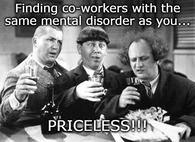 Finding Co Workers With The Same Mental Disorder As You Priceless Image Tagged In The Three Stooges Dark Humo Work Quotes Funny Work Humor Funny Quotes