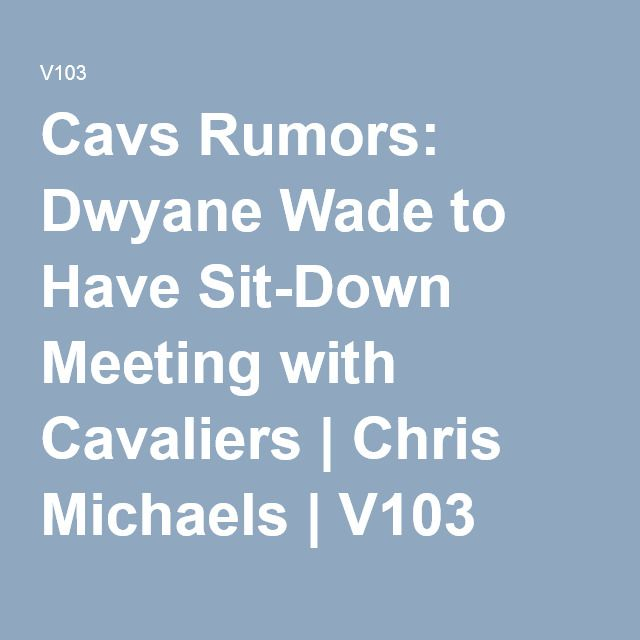 Cavs Rumors: Dwyane Wade to Have Sit-Down Meeting with Cavaliers | Chris Michaels | V103