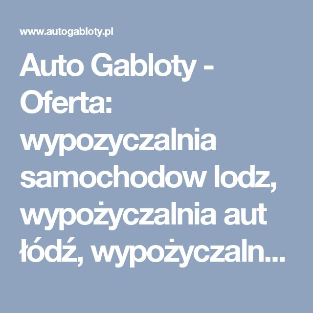 Auto Gabloty - Oferta: wypozyczalnia samochodow lodz, wypożyczalnia aut łódź, wypożyczalnia samochodów łódź, wynajem aut lodz, wynajem dlugoterminowy aut  lodz, wynajem dlugoterminowy lodz, wynajem dlugoterminowy samochodow lodz, wynajem samochodow lodz