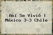 http://tecnoautos.com/wp-content/uploads/imagenes/tendencias/thumbs/asi-se-vivio-mexico-33-chile.jpg Mexico Vs Chile. Así se vivió | México 3-3 Chile, Enlaces, Imágenes, Videos y Tweets - http://tecnoautos.com/actualidad/mexico-vs-chile-asi-se-vivio-mexico-33-chile/