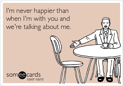 I'm never happier than when I'm with you and we're talking about me.