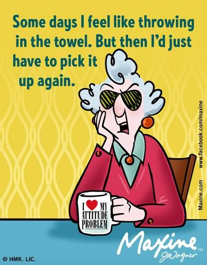 Maxine: Some days I feel like throwing in the towel. But then I'd just have to pick it up again.