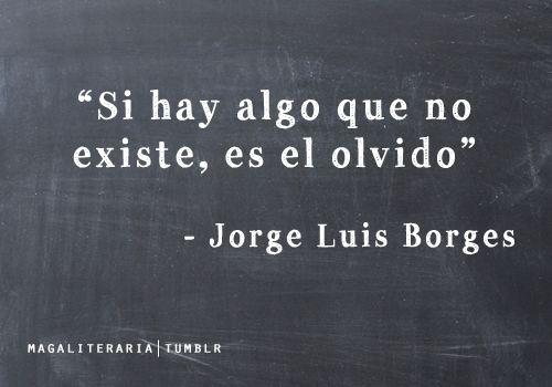 ... Si hay algo que no existe es el olvido. Jorge Luis Borges.